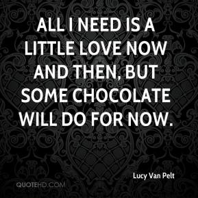 Lucy Van Pelt  - All I need is a little love now and then, but some chocolate will do for now.