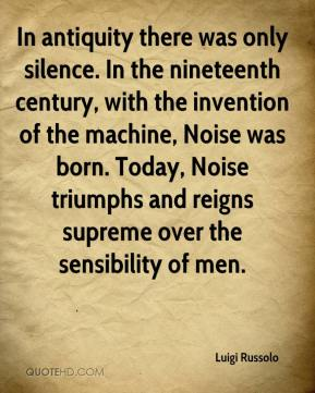 Luigi Russolo  - In antiquity there was only silence. In the nineteenth century, with the invention of the machine, Noise was born. Today, Noise triumphs and reigns supreme over the sensibility of men.