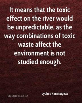 Lyubov Kondratyeva  - It means that the toxic effect on the river would be unpredictable, as the way combinations of toxic waste affect the environment is not studied enough.