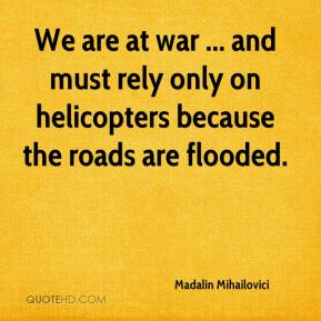 Madalin Mihailovici  - We are at war ... and must rely only on helicopters because the roads are flooded.