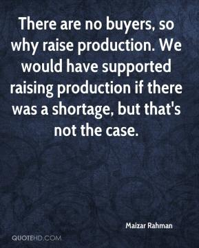 Maizar Rahman  - There are no buyers, so why raise production. We would have supported raising production if there was a shortage, but that's not the case.