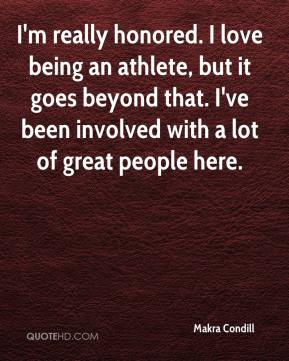 Makra Condill  - I'm really honored. I love being an athlete, but it goes beyond that. I've been involved with a lot of great people here.