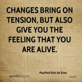 Manfred Kets de Vries  - Changes bring on tension, but also give you the feeling that you are alive.
