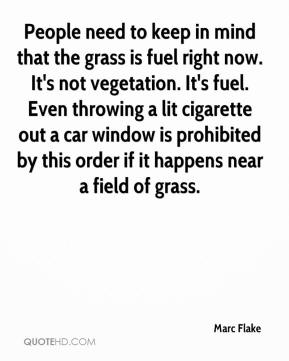 Marc Flake  - People need to keep in mind that the grass is fuel right now. It's not vegetation. It's fuel. Even throwing a lit cigarette out a car window is prohibited by this order if it happens near a field of grass.