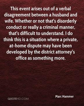 Marc Hammer  - This event arises out of a verbal disagreement between a husband and wife. Whether or not that's disorderly conduct or really a criminal manner, that's difficult to understand. I do think this is a situation where a private, at-home dispute may have been developed by the district attorney's office as something more.