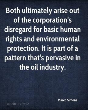 Marco Simons  - Both ultimately arise out of the corporation's disregard for basic human rights and environmental protection. It is part of a pattern that's pervasive in the oil industry.