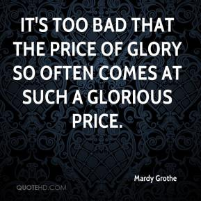 Mardy Grothe  - It's too bad that the price of glory so often comes at such a glorious price.