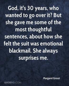 Margaret Grossi  - God, it's 30 years, who wanted to go over it? But she gave me some of the most thoughtful sentences, about how she felt the suit was emotional blackmail. She always surprises me.