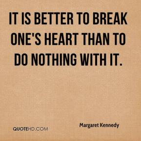 It is better to break one's heart than to do nothing with it.