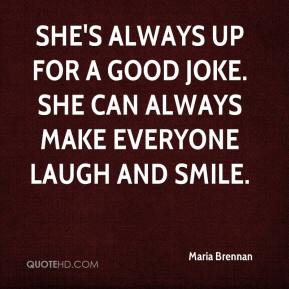 Maria Brennan  - She's always up for a good joke. She can always make everyone laugh and smile.