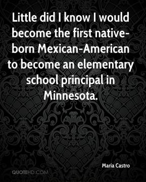 Maria Castro  - Little did I know I would become the first native-born Mexican-American to become an elementary school principal in Minnesota.