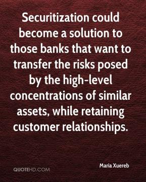 Maria Xuereb  - Securitization could become a solution to those banks that want to transfer the risks posed by the high-level concentrations of similar assets, while retaining customer relationships.