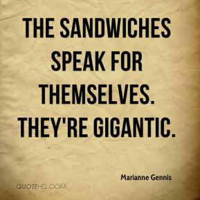 Marianne Gennis  - The sandwiches speak for themselves. They're gigantic.