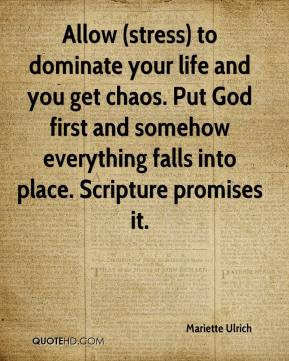 Mariette Ulrich  - Allow (stress) to dominate your life and you get chaos. Put God first and somehow everything falls into place. Scripture promises it.