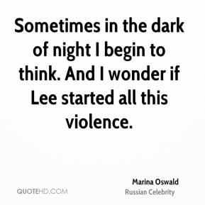 Marina Oswald - Sometimes in the dark of night I begin to think. And I wonder if Lee started all this violence.