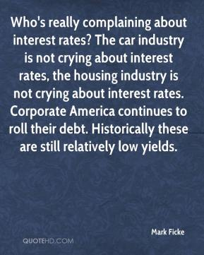 Mark Ficke  - Who's really complaining about interest rates? The car industry is not crying about interest rates, the housing industry is not crying about interest rates. Corporate America continues to roll their debt. Historically these are still relatively low yields.