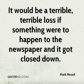 It would be a terrible, terrible loss if something were to happen to the newspaper and it got closed down.