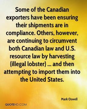 Mark Oswell  - Some of the Canadian exporters have been ensuring their shipments are in compliance. Others, however, are continuing to circumvent both Canadian law and U.S. resource law by harvesting (illegal lobster) ... and then attempting to import them into the United States.