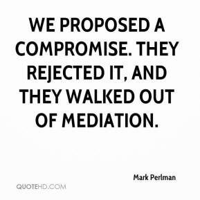 Mark Perlman  - We proposed a compromise. They rejected it, and they walked out of mediation.
