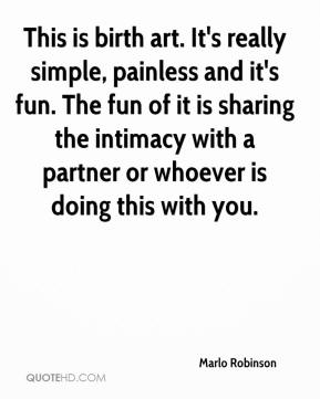 Marlo Robinson  - This is birth art. It's really simple, painless and it's fun. The fun of it is sharing the intimacy with a partner or whoever is doing this with you.