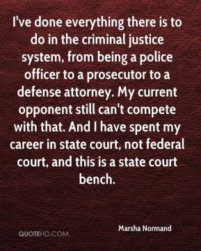 Marsha Normand  - I've done everything there is to do in the criminal justice system, from being a police officer to a prosecutor to a defense attorney. My current opponent still can't compete with that. And I have spent my career in state court, not federal court, and this is a state court bench.