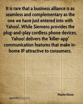Martin Kinne  - It is rare that a business alliance is as seamless and complementary as the one we have just entered into with Yahoo!. While Siemens provides the plug-and-play cordless phone devices, Yahoo! delivers the 'killer-app' communication features that make in-home IP attractive to consumers.