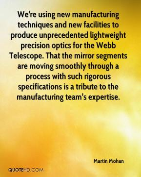 Martin Mohan  - We're using new manufacturing techniques and new facilities to produce unprecedented lightweight precision optics for the Webb Telescope. That the mirror segments are moving smoothly through a process with such rigorous specifications is a tribute to the manufacturing team's expertise.