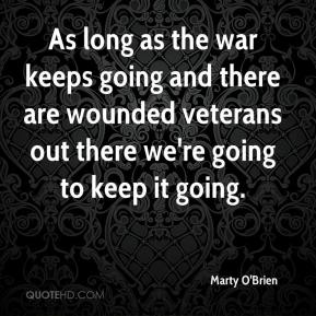 Marty O'Brien  - As long as the war keeps going and there are wounded veterans out there we're going to keep it going.