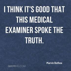 Marvin Bethea  - I think it's good that this medical examiner spoke the truth.