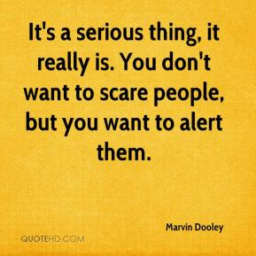 Marvin Dooley  - It's a serious thing, it really is. You don't want to scare people, but you want to alert them.