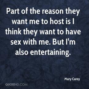 Mary Carey  - Part of the reason they want me to host is I think they want to have sex with me. But I'm also entertaining.