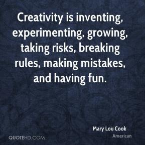 Mary Lou Cook  - Creativity is inventing, experimenting, growing, taking risks, breaking rules, making mistakes, and having fun.