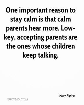 Mary Pipher - One important reason to stay calm is that calm parents hear more. Low-key, accepting parents are the ones whose children keep talking.