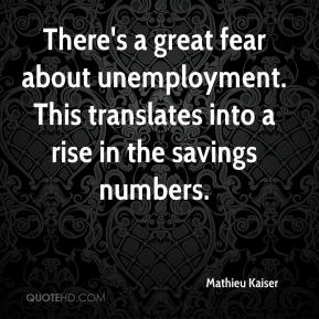 Mathieu Kaiser  - There's a great fear about unemployment. This translates into a rise in the savings numbers.