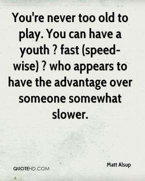 Matt Alsup  - You're never too old to play. You can have a youth ? fast (speed-wise) ? who appears to have the advantage over someone somewhat slower.