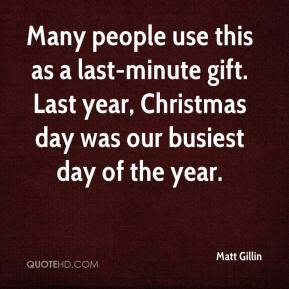 Matt Gillin  - Many people use this as a last-minute gift. Last year, Christmas day was our busiest day of the year.