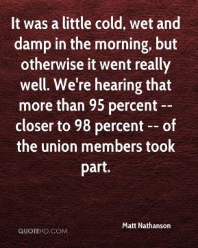Matt Nathanson  - It was a little cold, wet and damp in the morning, but otherwise it went really well. We're hearing that more than 95 percent -- closer to 98 percent -- of the union members took part.