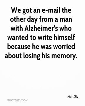 Matt Sly  - We got an e-mail the other day from a man with Alzheimer's who wanted to write himself because he was worried about losing his memory.