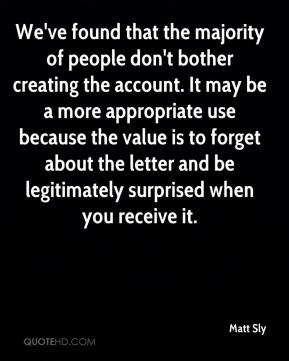 Matt Sly  - We've found that the majority of people don't bother creating the account. It may be a more appropriate use because the value is to forget about the letter and be legitimately surprised when you receive it.
