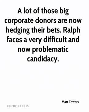 Matt Towery  - A lot of those big corporate donors are now hedging their bets. Ralph faces a very difficult and now problematic candidacy.