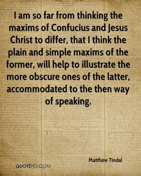 Matthew Tindal  - I am so far from thinking the maxims of Confucius and Jesus Christ to differ, that I think the plain and simple maxims of the former, will help to illustrate the more obscure ones of the latter, accommodated to the then way of speaking.