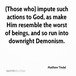 Matthew Tindal  - (Those who) impute such actions to God, as make Him resemble the worst of beings, and so run into downright Demonism.