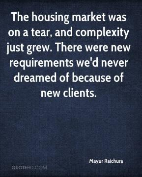 The housing market was on a tear, and complexity just grew. There were new requirements we'd never dreamed of because of new clients.