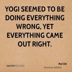 Mel Ott - Yogi seemed to be doing everything wrong, yet everything came out right.