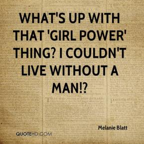 Melanie Blatt  - What's up with that 'Girl Power' thing? I couldn't live without a man!?