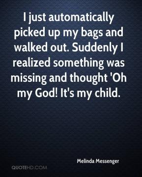 Melinda Messenger  - I just automatically picked up my bags and walked out. Suddenly I realized something was missing and thought 'Oh my God! It's my child.