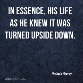 Melinda Murray  - In essence, his life as he knew it was turned upside down.