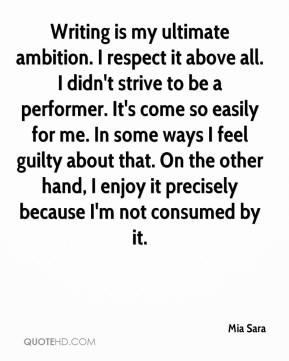 Mia Sara  - Writing is my ultimate ambition. I respect it above all. I didn't strive to be a performer. It's come so easily for me. In some ways I feel guilty about that. On the other hand, I enjoy it precisely because I'm not consumed by it.
