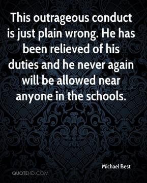 Michael Best  - This outrageous conduct is just plain wrong. He has been relieved of his duties and he never again will be allowed near anyone in the schools.