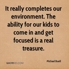Michael Buell  - It really completes our environment. The ability for our kids to come in and get focused is a real treasure.